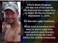 This ls Mark Bingham. He was one of the heroes who stormed the cockpit door on Flight 93 the morning of September Hewasalsoagqumm'ican. While most Americans don't want to admit &. gay man could exhibit such bravery, he win forever be & hero withi Flight 93, Think And Grow Rich, Wish You The Best, Sad Day, Gay Men, September 11, Faith In Humanity, Life Advice, Good People