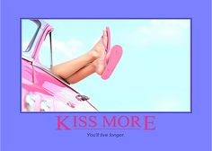 """Kiss more, you'll live longer."" Volumes have been published on the health benefits of kissing! It's worth a browse sometime. The secret ingredients are seratonin, dopamine and oxytocin - the famous ""feel good"" trio. You'll probably need to look those up too. Time well spent because we're interested here in adding life to your years and years to your life!"