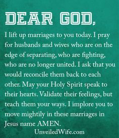 Prayer: Reconciliation For Husbands and Wives --- Dear God, I lift up marriages to You today. I pray for husbands and wives who are on the edge of separating, who are fighting, who are no longer united. I ask that You would reconcile them back to each other. May Your Holy Spirit speak to their hearts. Va� Read More Here http://unveiledwife.com/prayer-of-the-day-reconciliation-for-husbands-and-wives/