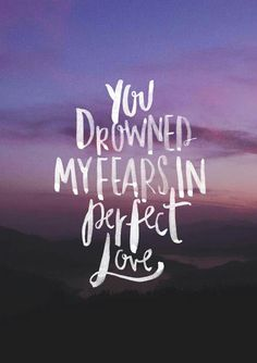 He drowned my fear in perfect love.