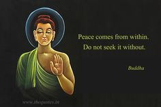 Peace comes from within. Do not seek it without – Buddha