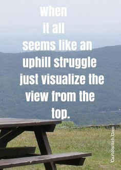 ►♥◄ Staying positive quotes - When it all seems like an uphill struggle just visualize the view from the top. Share the inspiration: Please Repin.►♥◄