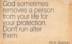 Gid sometimes removes a person from your life for your  protection.  Don't run after them. Rick Warren