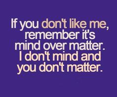 @Matthew Misener!!!! Not because I think you don't like me, but because this is SO your quote:)