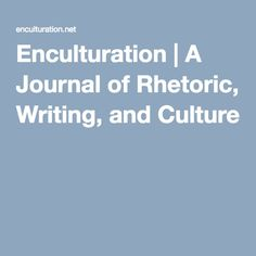 Enculturation | A Journal of Rhetoric, Writing, and Culture