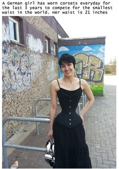 A German girl wore a corset for 3 years in order to compete for the worlds smallest waist. Hers was 21inches
