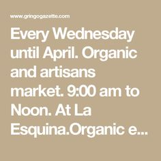 Every Wednesday until April. Organic and artisans market. 9:00 am to Noon. At La Esquina.Organic eggs, honey, locally made jewelry and beauty products, traditional baskets and more! Info: Paula, ballenatito@yahoo.com.mx, www.facebook.com/laesquina Todos Santos.