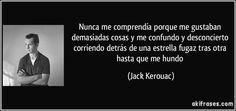 Nunca me comprendía porque me gustaban demasiadas cosas y me confundo y desconcierto corriendo detrás de una estrella fugaz tras otra hasta que me hundo (Jack Kerouac)