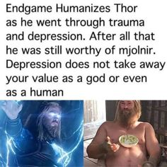 Endgame Humanizes Thor as he went through trauma and depression. After all that he was still worthy of mjolnir. Depression does not take away your value as a god or even as a human iªi? Marvel Funny, Marvel Memes, Marvel Avengers, Marvel Comics, Avengers Memes, Be My Hero, A Silent Voice, Thats The Way, The Villain