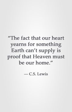 """The fact that our heart yearns for something Earth can't supply is proof that Heaven must be our home."" -C.S. Lewis"