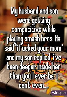 """My husband and son were getting competitive while playing smash bros. He said """"i fucked your mom"""" and my son replied """"i've been deeper inside her than you'll ever be"""" i can't even...."""