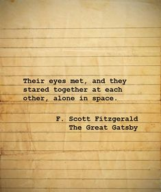Their eyes met, and they stared together at each other, alone in space.  F. Scott Fitzgerald, The Great Gatsby