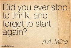 Did you ever stop to think, and forget to start again