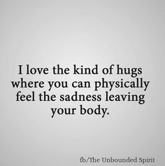 I Love The Kind Of Hugs Where You Can Physi Y Feel The Sadness Leaving Your Body