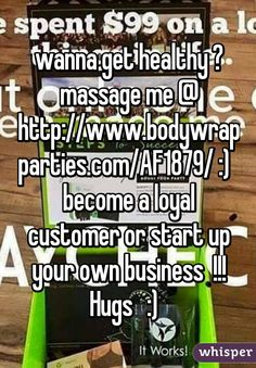 wanna get healthy ? massage me @ http://www.bodywrapparties.com/AF1879/ :)   become a loyal customer or start up your own business  !!! Hugs   :)