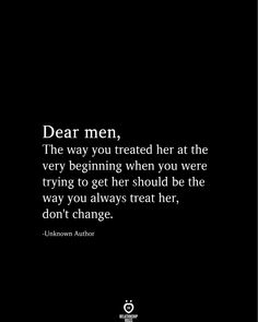 Dear men, The way you treated her at the very beginning when you were trying to get her should be the way you always treat her, don't change. Real Love Quotes, Hard Quotes, Love Quotes For Him, True Quotes, Quotes To Live By, Funny Quotes, You Lost Me Quotes, Deep Quotes, Wisdom Quotes