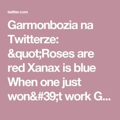 """Garmonbozia na Twitterze: """"Roses are red Xanax is blue When one just won't work Go ahead and take two"""""""