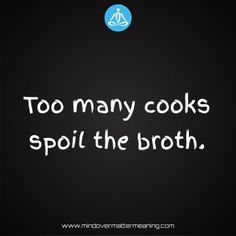 Life quotes - Too-many-cooks-spoil-the-broth. Life Proverbs, Proverbs Quotes, Mind Over Matter Meaning, Too Many Cooks, Consciousness, Life Quotes, Mindfulness, Life Sayings, Quotes About Life