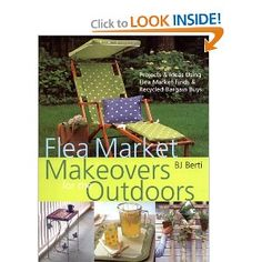 Flea Market Makeovers for the Outdoors: Projects & Ideas Using Flea Market Finds & Recycled Bargain Buys. With a little creativity, inexpensive castoffs and bargain furniture can be turned into charming and stylish furnishings for your favourite outdoor living spaces.