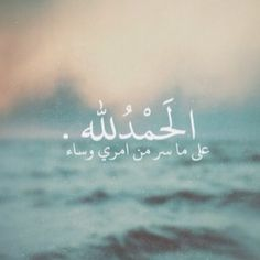 Alhamdulillah for everything that happens to me, happy or sad.