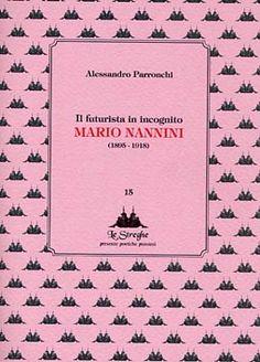 Alessandro Parronchi - Il futurista in incognito Mario Nannini - Via del Vento Edizioni