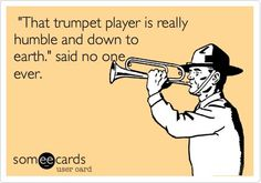 Actually we have ONE really chill trumpet player this year. The rest are stereotypical trumpets.