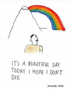 É um dia bonito. Espero que eu não morra hoje.