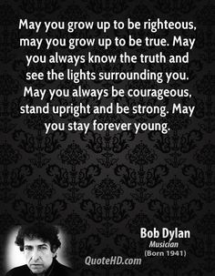 May You Grow Up To Be Righteous May You Grow Up To Be True May You Always Know The Truth And See The Lights Surrounding You Bob Dylan Quotes Words Bob