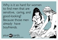 Funny Flirting Ecard: Why is it so hard for women to find men that are sensitive, caring, and good-looking? Because those men already have boyfriends.
