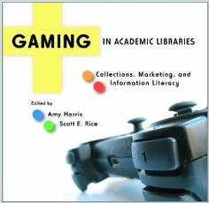 Availability: http://130.157.138.11/record=b3790617~S13 GAMING IN ACADEMIC LIBRARIES: COLLECTIONS, Marketing, and Information Literacy. by Amy Harris and Scott E. Rice Gaming in Academic Libraries: Collections, Marketing, and Information Literacy is a lively volume containing sixteen examples of the use of gaming in libraries. Gaming in this instance ranges from classic video games to Geocaching with board games and fantasy sports in the mix as well.