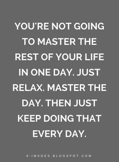 Quotes You're not going to master the rest of your life in one day. Just relax. Master the day. Then just keep doing that every day.
