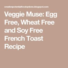Veggie Muse: Egg Free, Wheat Free and Soy Free French Toast Recipe
