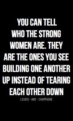 """You can tell who the strong women are. They are the ones you see building one another up instead of tearing each other down"" #quote"