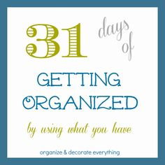 31 Days of Getting Organized (Using What You Have) - Day 1: Introduction - Organize and Decorate Everything