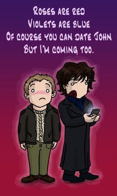 Love it! Haha! I honestly wouldn't mind having Sherlock hanging about to ruin my dates. He's just way too entertaining.