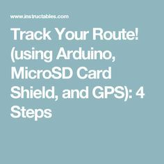 Track Your Route! (using Arduino, MicroSD Card Shield, and GPS): 4 Steps