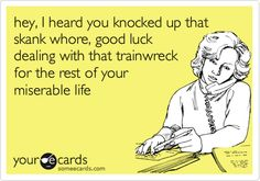 hey, I heard you knocked up that skank whore, good luck dealing with that trainwreck for the rest of your miserable life.