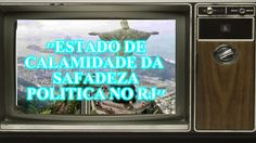 ''ESTADO DE CALAMIDADE DA SAFADEZA POLITICA NO RJ''