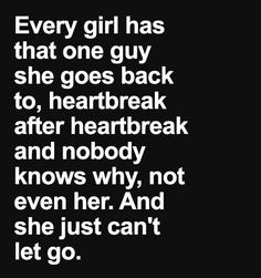 Every girl has that one guy she goes back to. Heart break after heart break and nobody knows why. Not even her.
