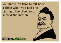 You know it's time to cut back...