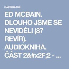 ED MCBAIN. DLOUHO JSME SE NEVIDĚLI (87 REVÍR). AUDIOKNIHA. ČÁST 2/2 - YouTube Ed Mcbain, Spoken Word, It Cast, Words, Music, Youtube, Movies, Musica, Musik