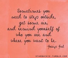Sometimes you need to step outside, get some air, and remind yourself of who you are and where you want to be.