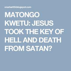 MATONGO KWETU: JESUS TOOK THE KEY OF HELL AND DEATH FROM SATAN?