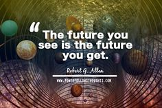 The future you see is the future you get.  – Robert G. Allen  - See more at: http://www.powerfollowsthoughts.com/the-future-you-see-is-the-future-you-get/#sthash.x2C7sOzY.dpuf