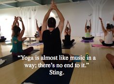 Yoga is almost like music in a way, there is so end to it. - Sting