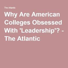 Why Are American Colleges Obsessed With 'Leadership'? - The Atlantic