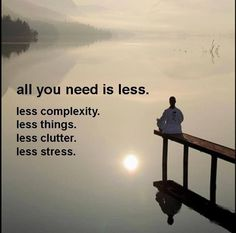 ► All you need is less. The less things I own, the less things I have to worry about. Getting rid of things feels so good.