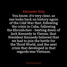 """""""You know, it's very clear, as one looks back on history again of the Cold War that, following the crisis in Cuba, following the Khrushchev - beating down of Jack Kennedy in Vienna, that President Kennedy believed that we had to join the battle for the Third World, and the next crisis that developed in that regards was Vietnam."""", Alexander Haig"""