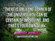 """There is only one corner of the universe you can be certain of improving, and that's your own self."" — Aldous Huxley"