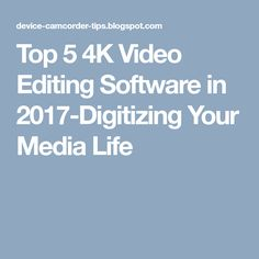 Top 5 4K Video Editing Software in 2017-Digitizing Your Media Life